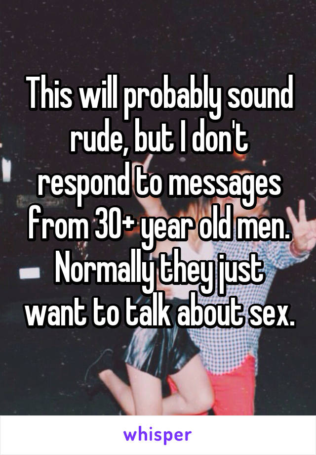 This will probably sound rude, but I don't respond to messages from 30+ year old men. Normally they just want to talk about sex.