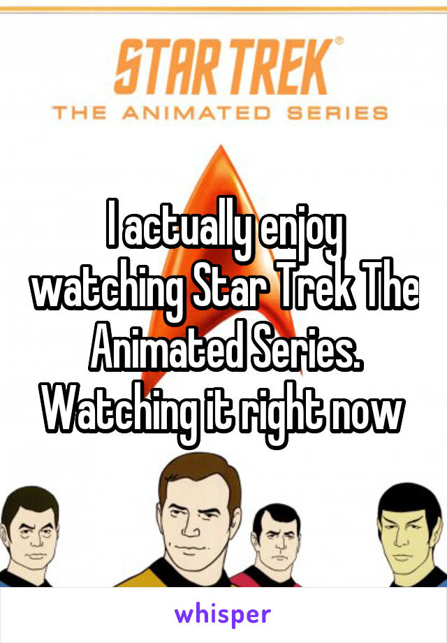 I actually enjoy watching Star Trek The Animated Series. Watching it right now