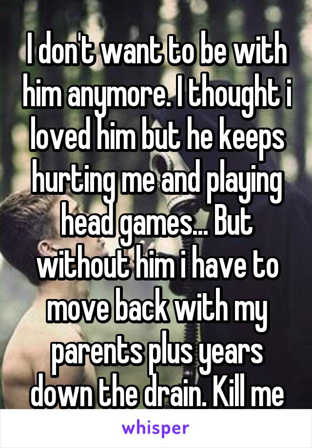 I don't want to be with him anymore. I thought i loved him but he keeps hurting me and playing head games... But without him i have to move back with my parents plus years down the drain. Kill me
