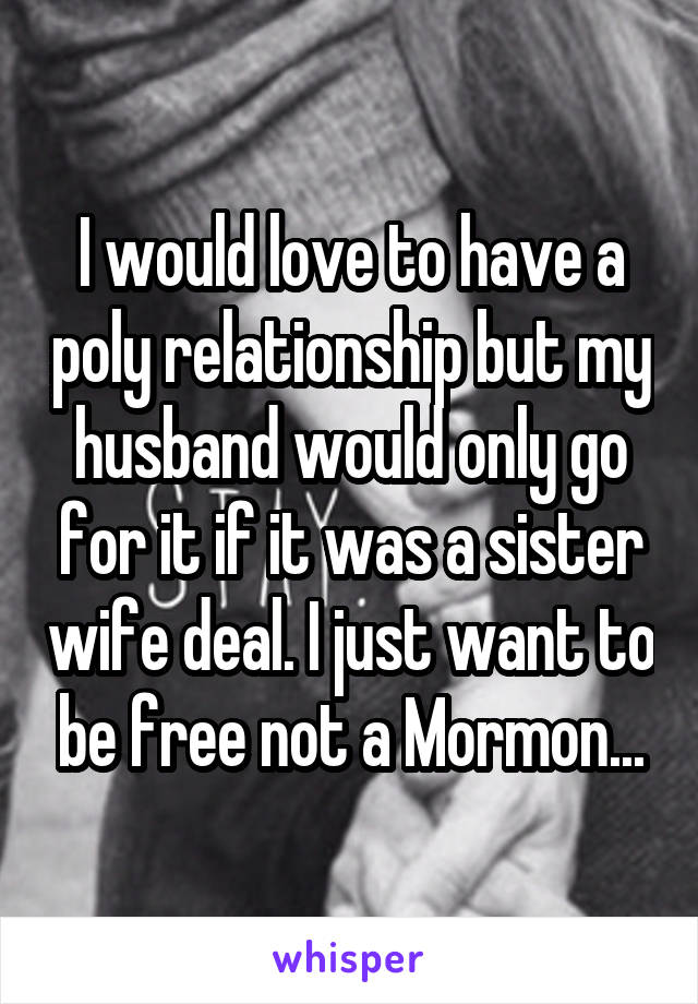 I would love to have a poly relationship but my husband would only go for it if it was a sister wife deal. I just want to be free not a Mormon...