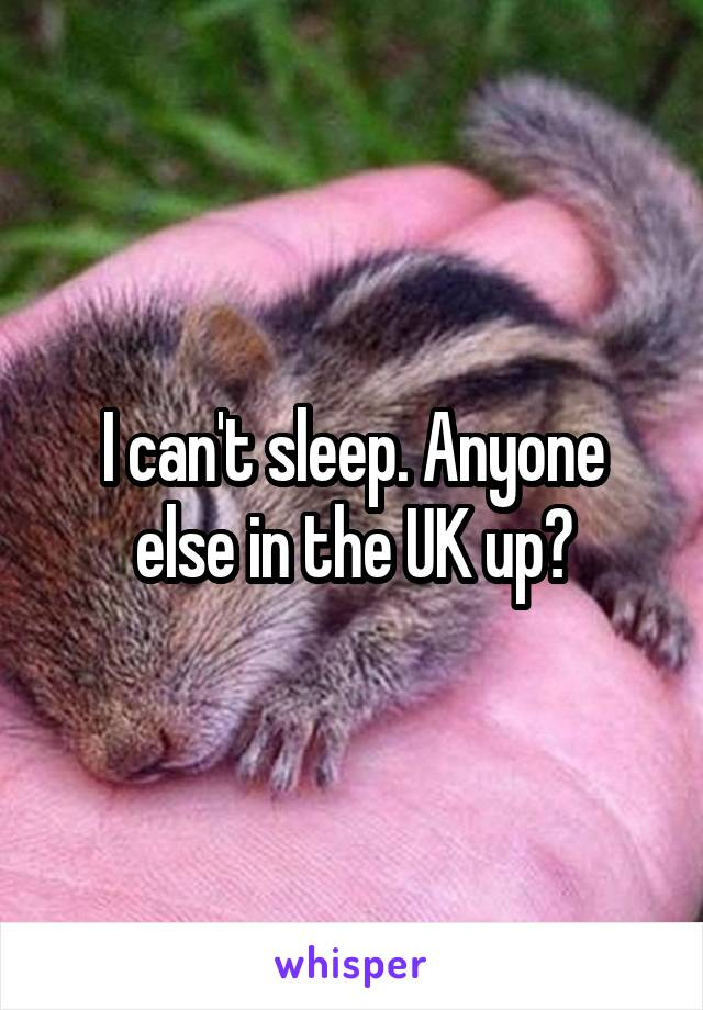 I can't sleep. Anyone else in the UK up?
