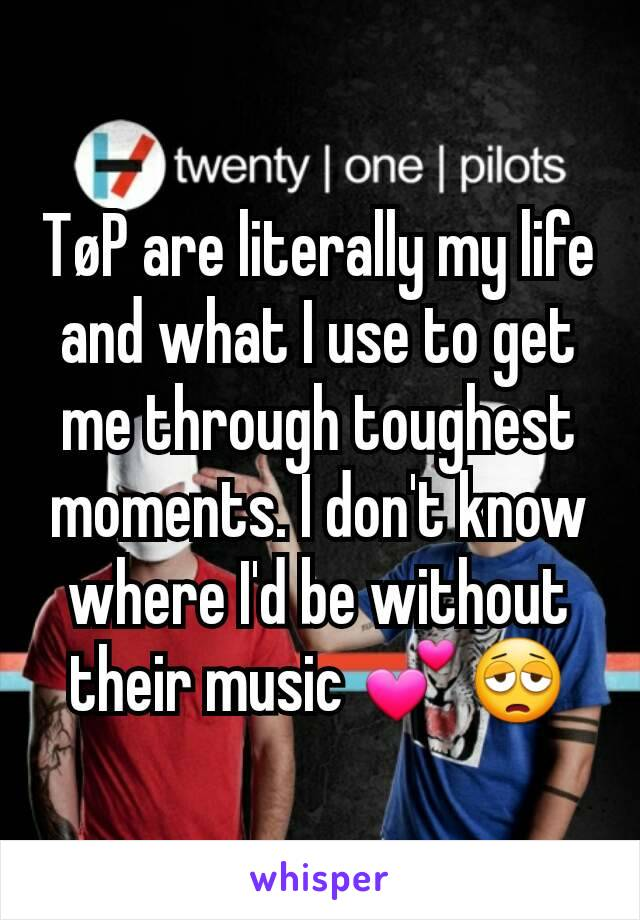 TøP are literally my life and what I use to get me through toughest moments. I don't know where I'd be without their music 💕😩