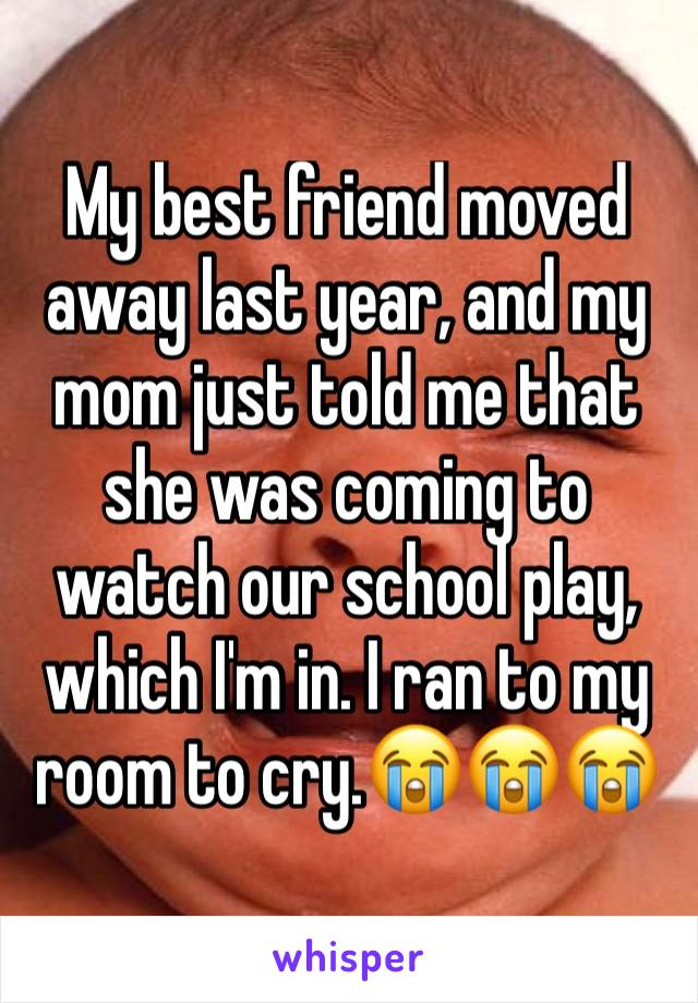 My best friend moved away last year, and my mom just told me that she was coming to watch our school play, which I'm in. I ran to my room to cry.😭😭😭