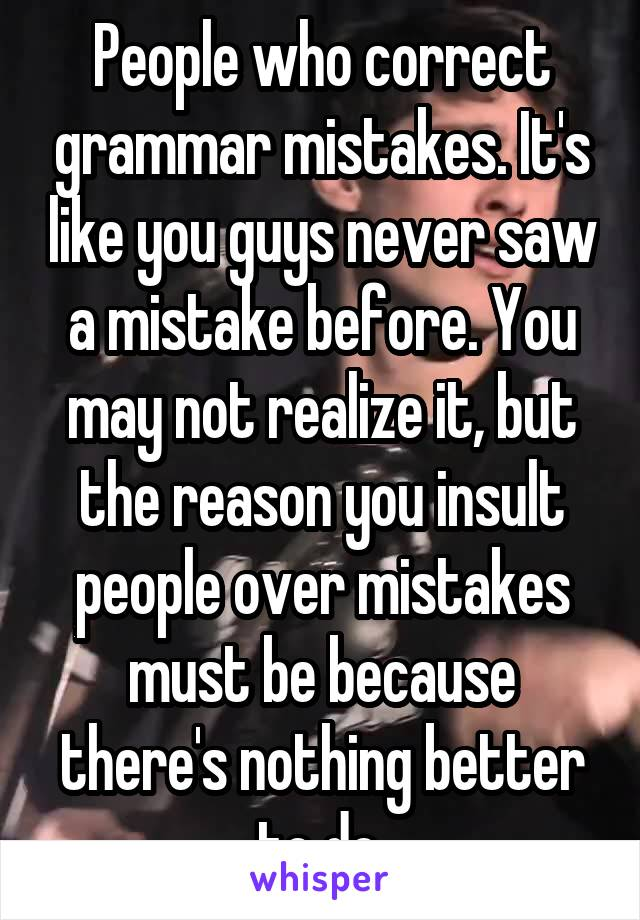 People who correct grammar mistakes. It's like you guys never saw a mistake before. You may not realize it, but the reason you insult people over mistakes must be because there's nothing better to do.