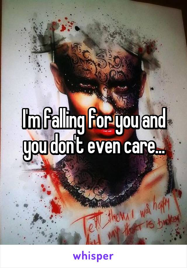 I'm falling for you and you don't even care...