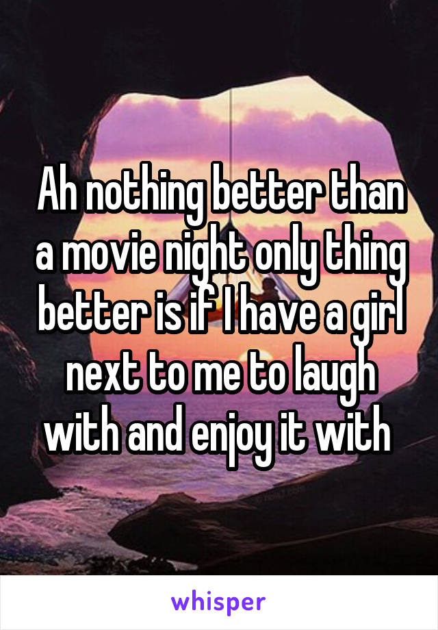 Ah nothing better than a movie night only thing better is if I have a girl next to me to laugh with and enjoy it with