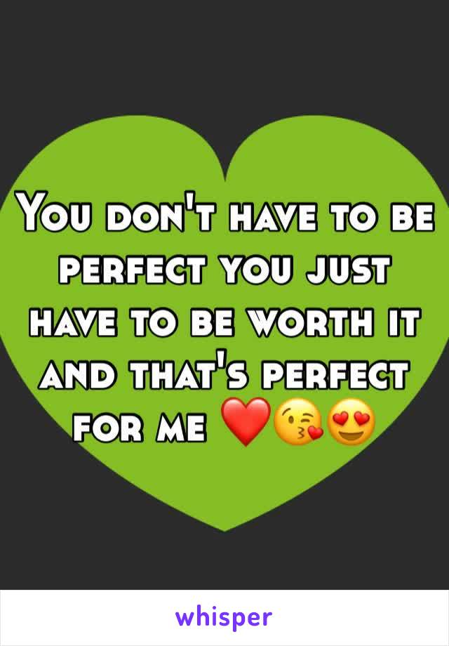 You don't have to be perfect you just have to be worth it and that's perfect for me ❤️😘😍