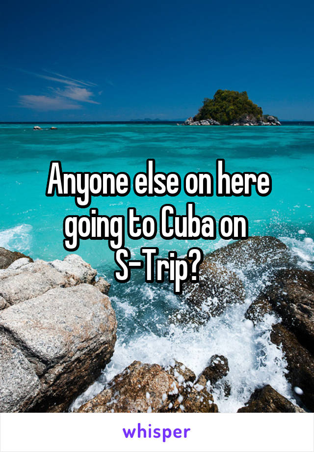 Anyone else on here going to Cuba on  S-Trip?