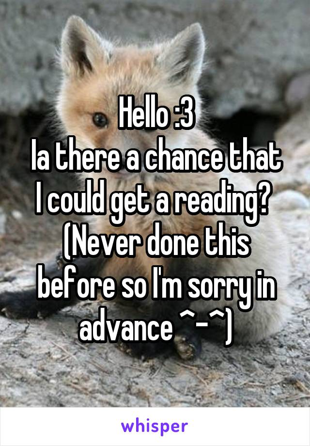 Hello :3 Ia there a chance that I could get a reading?  (Never done this before so I'm sorry in advance ^-^)