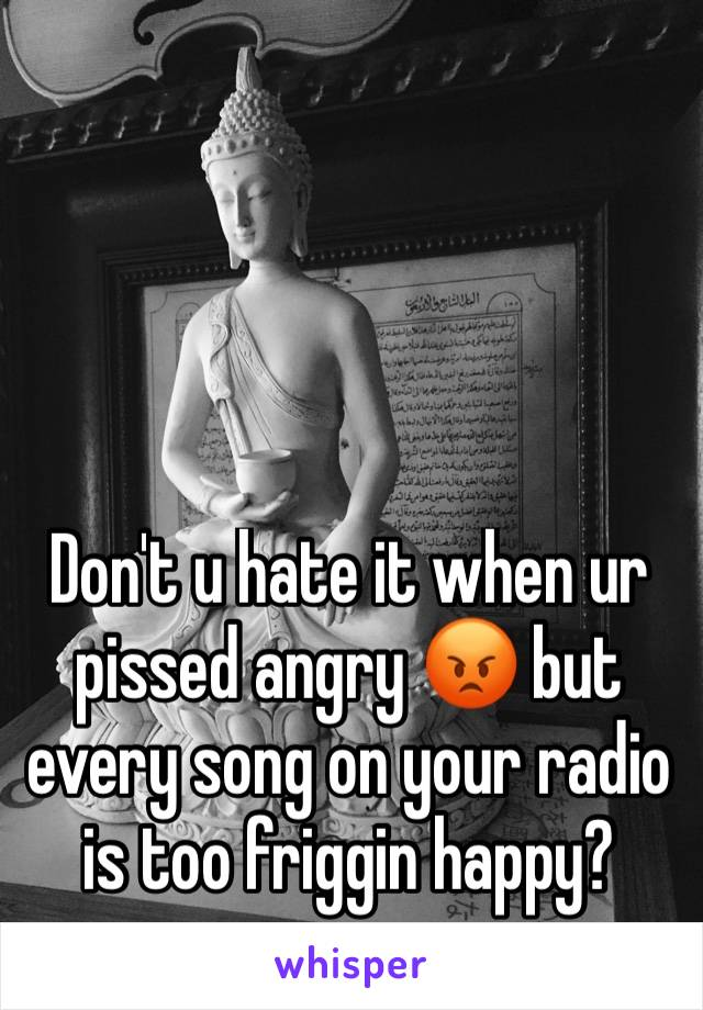 Don't u hate it when ur pissed angry 😡 but every song on your radio is too friggin happy?