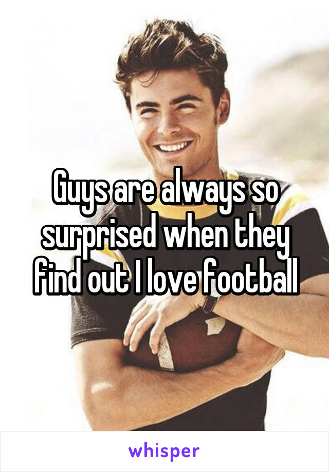 Guys are always so surprised when they find out I love football