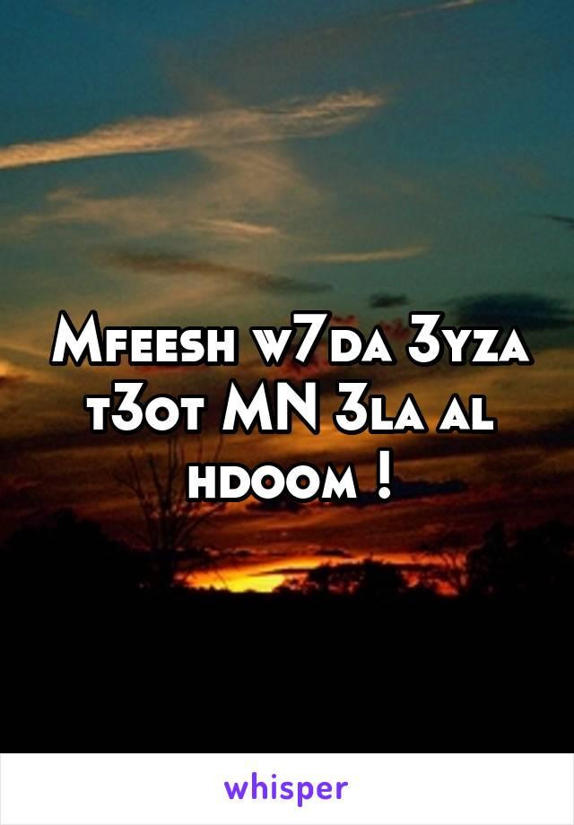 Mfeesh w7da 3yza t3ot MN 3la al hdoom !