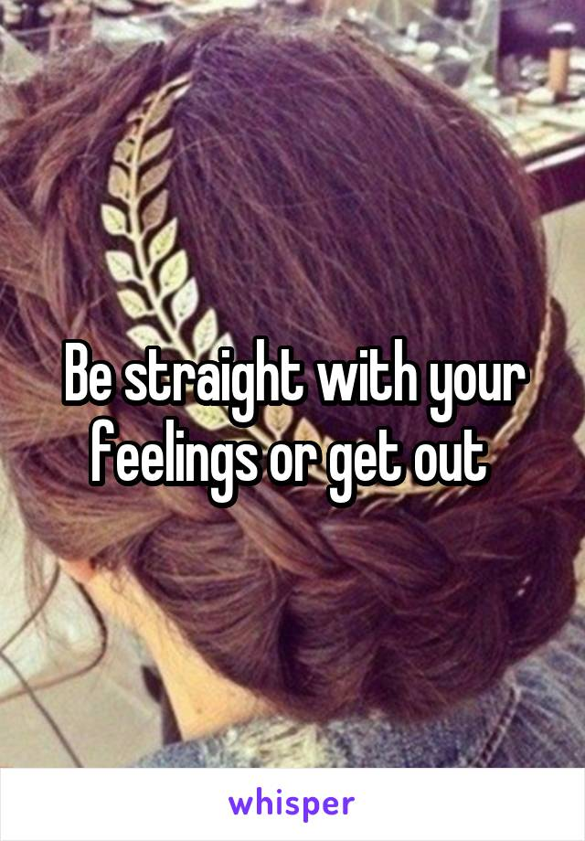 Be straight with your feelings or get out