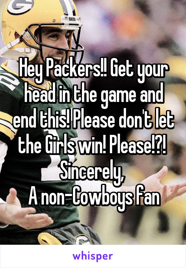 Hey Packers!! Get your head in the game and end this! Please don't let the Girls win! Please!?!  Sincerely,  A non-Cowboys fan