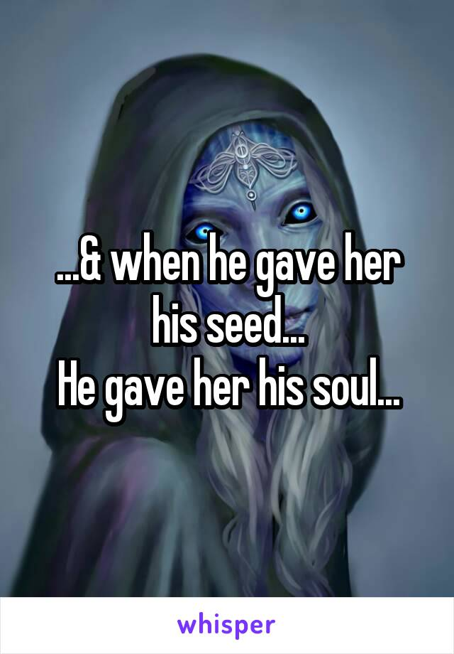 ...& when he gave her his seed... He gave her his soul...