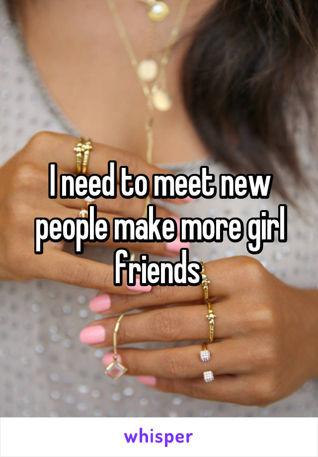 I need to meet new people make more girl friends