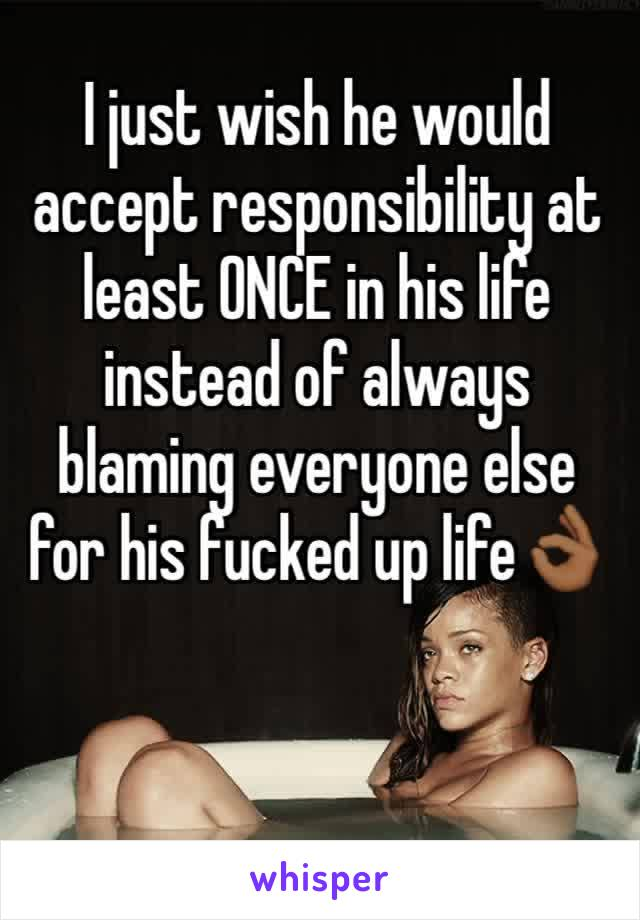 I just wish he would accept responsibility at least ONCE in his life instead of always blaming everyone else for his fucked up life👌🏾