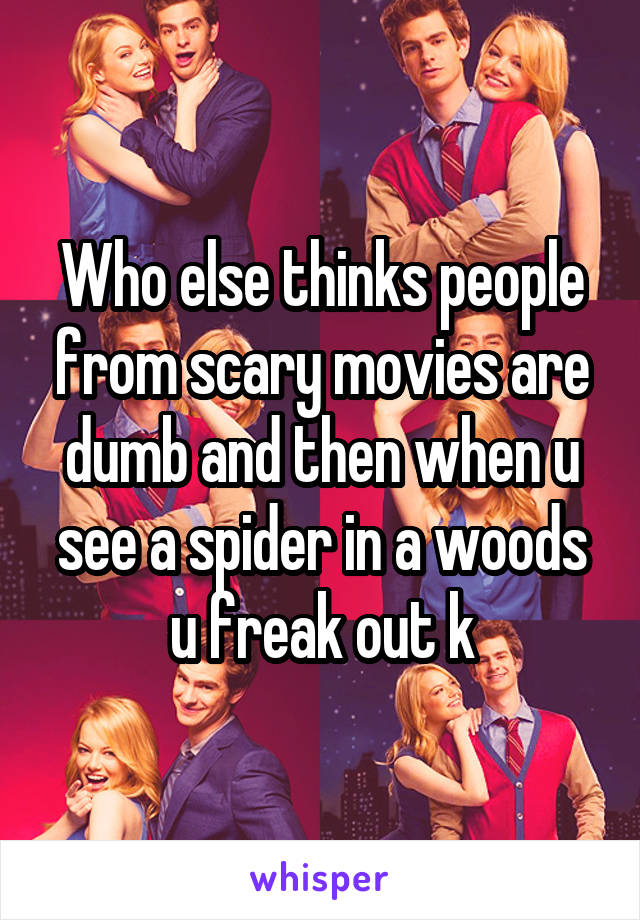 Who else thinks people from scary movies are dumb and then when u see a spider in a woods u freak out k