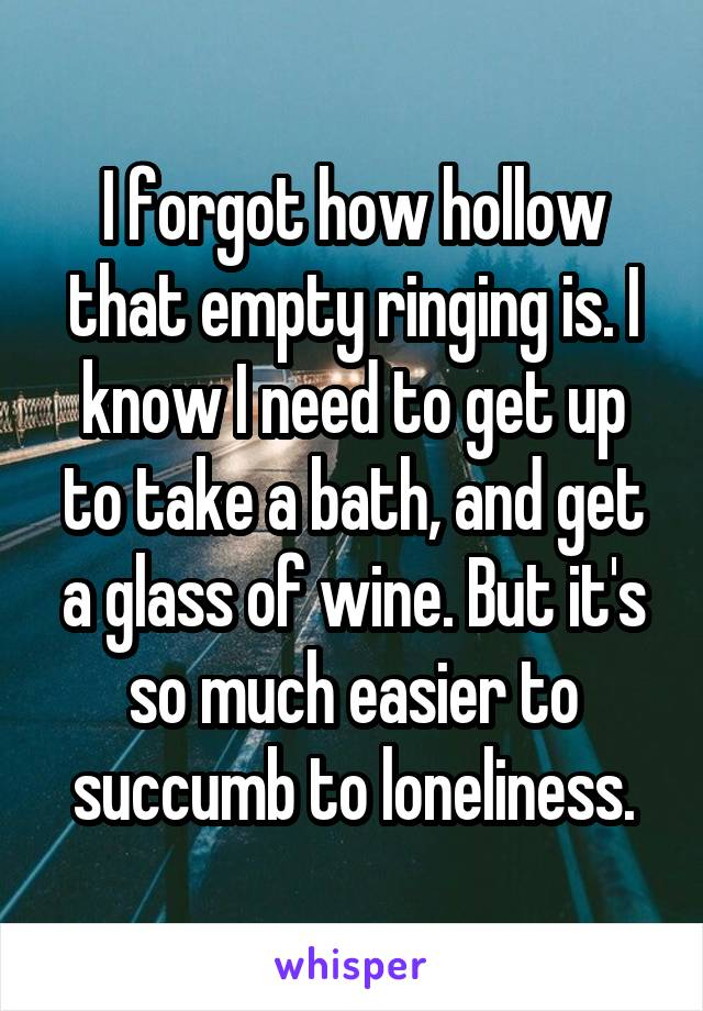 I forgot how hollow that empty ringing is. I know I need to get up to take a bath, and get a glass of wine. But it's so much easier to succumb to loneliness.