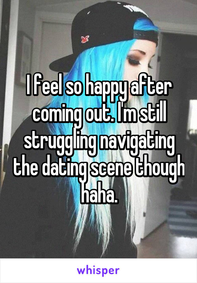 I feel so happy after coming out. I'm still struggling navigating the dating scene though haha.