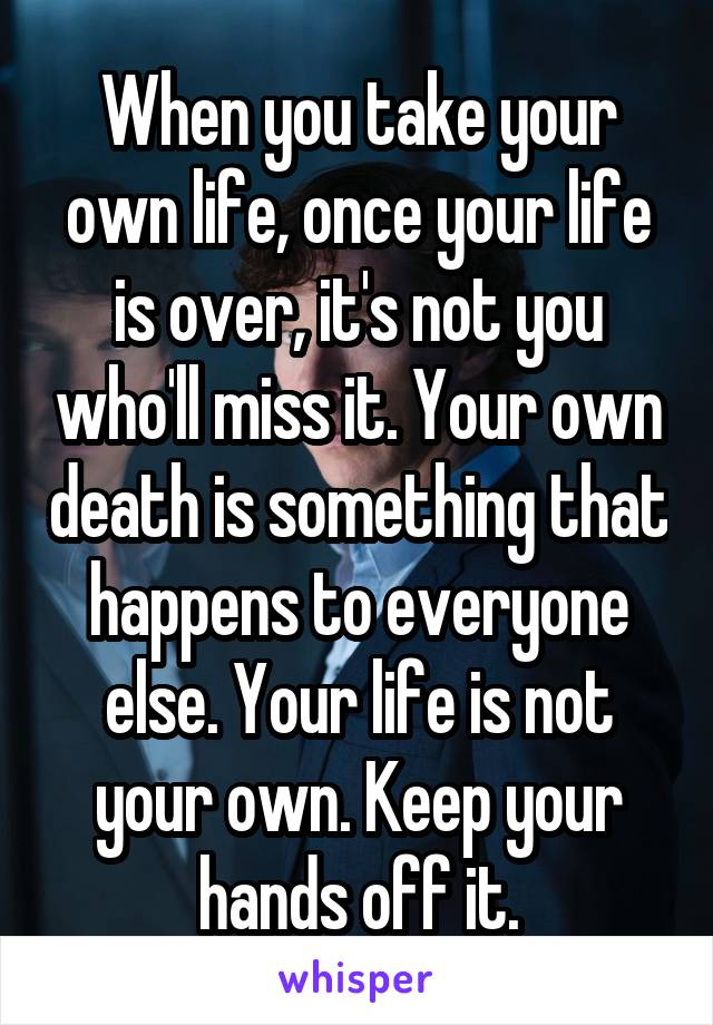 When you take your own life, once your life is over, it's not you who'll miss it. Your own death is something that happens to everyone else. Your life is not your own. Keep your hands off it.