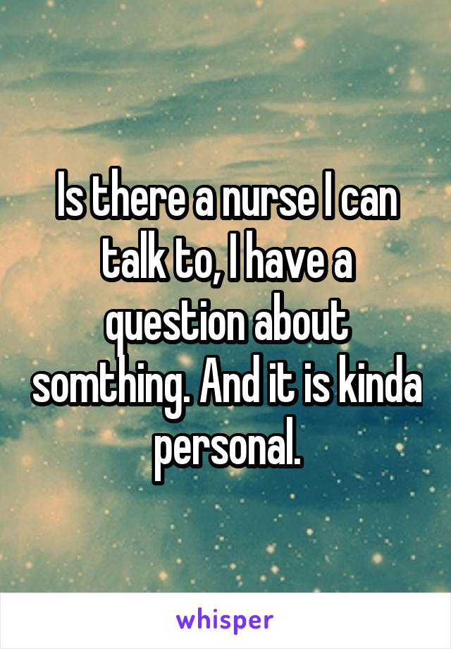 Is there a nurse I can talk to, I have a question about somthing. And it is kinda personal.