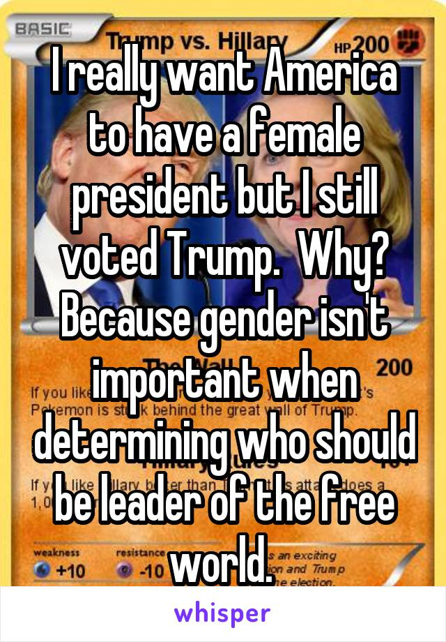I really want America to have a female president but I still voted Trump.  Why? Because gender isn't important when determining who should be leader of the free world.