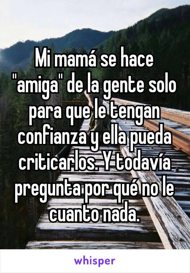 """Mi mamá se hace """"amiga"""" de la gente solo para que le tengan confianza y ella pueda criticarlos. Y todavía pregunta por qué no le cuanto nada."""