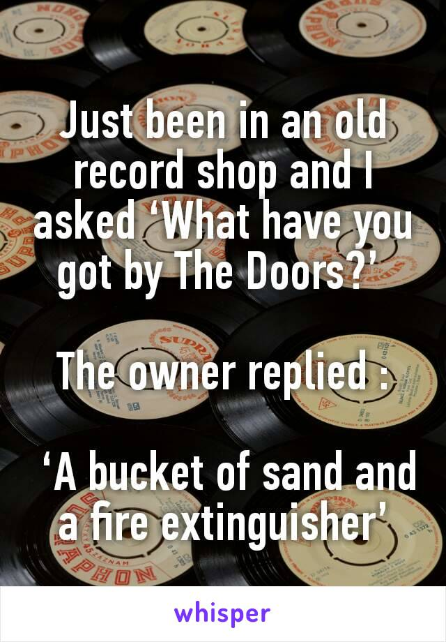 Just been in an old record shop and I asked 'What have you got by The Doors?'   The owner replied :   'A bucket of sand and a fire extinguisher'