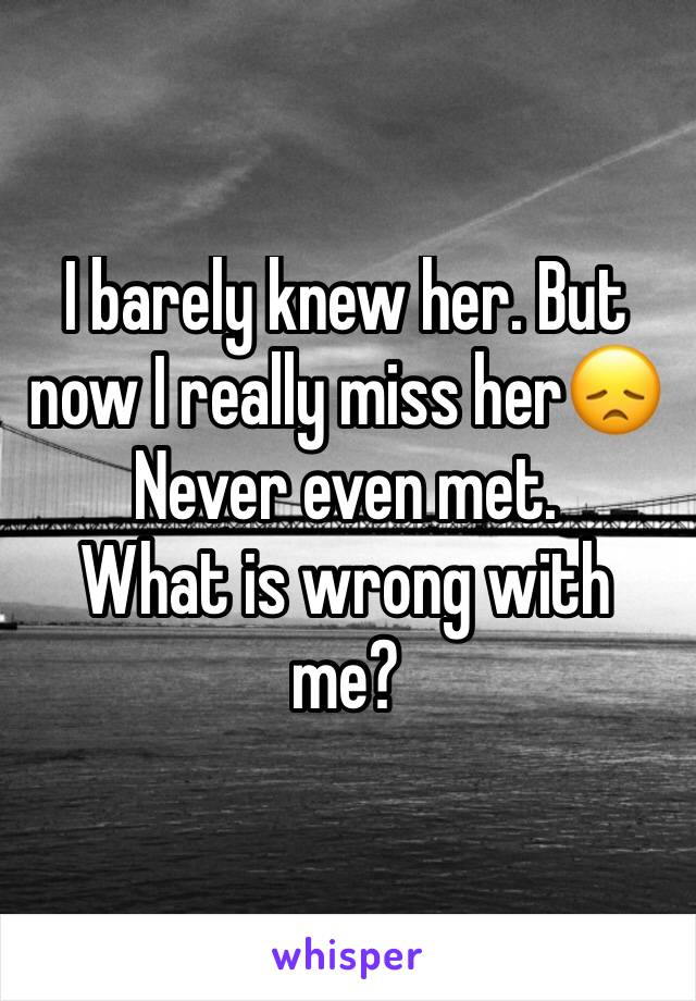 I barely knew her. But now I really miss her😞 Never even met. What is wrong with me?