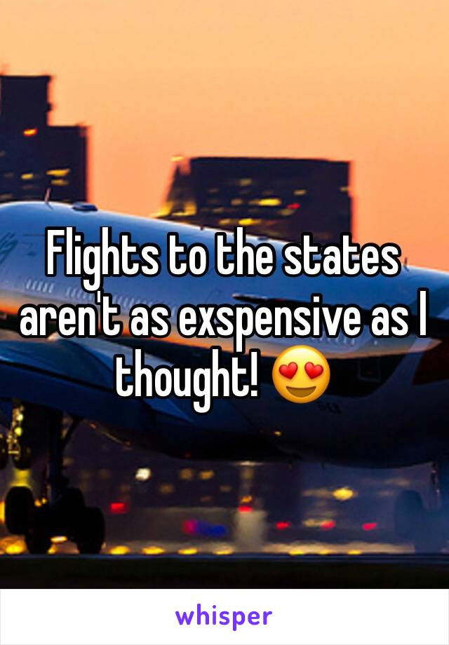 Flights to the states aren't as exspensive as I thought! 😍