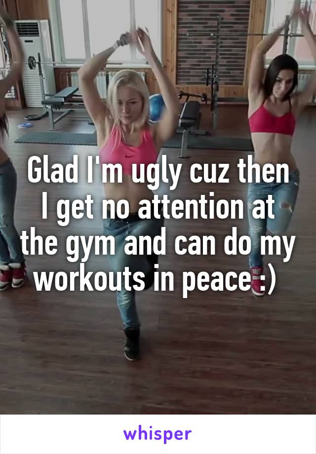 Glad I'm ugly cuz then I get no attention at the gym and can do my workouts in peace :)