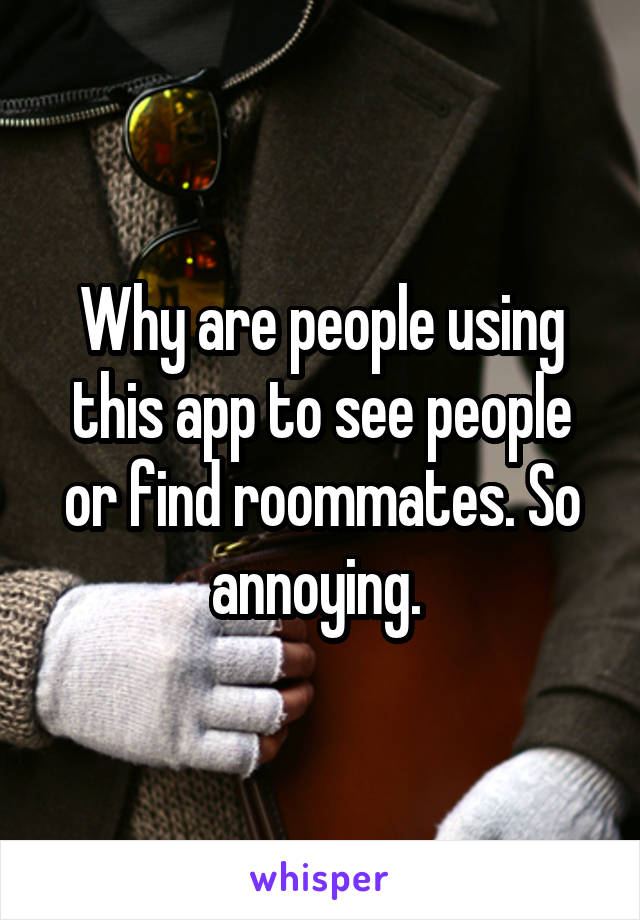 Why are people using this app to see people or find roommates. So annoying.