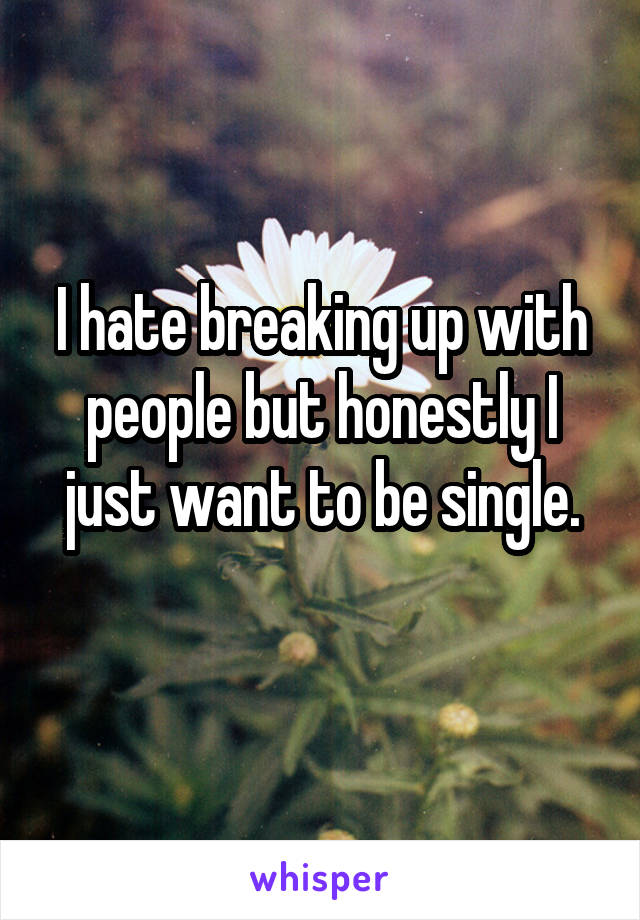 I hate breaking up with people but honestly I just want to be single.