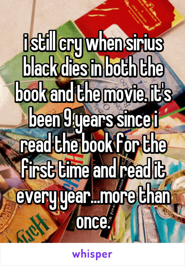 i still cry when sirius black dies in both the book and the movie. it's been 9 years since i read the book for the first time and read it every year...more than once.