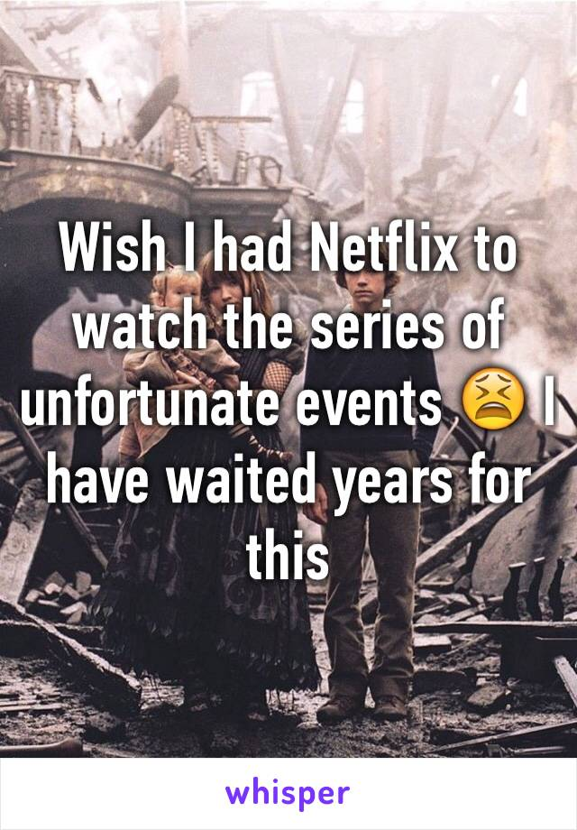 Wish I had Netflix to watch the series of unfortunate events 😫 I have waited years for this