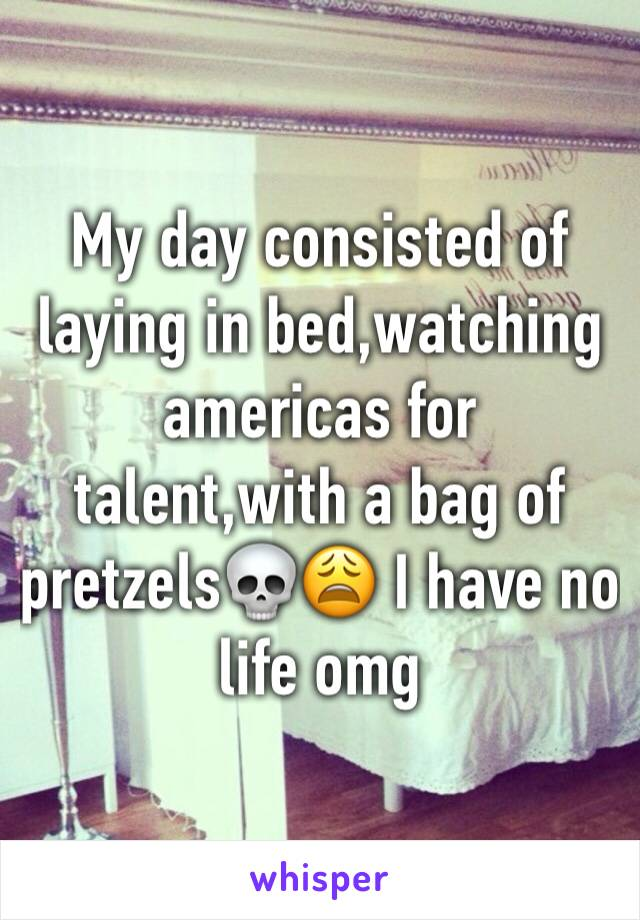 My day consisted of laying in bed,watching americas for talent,with a bag of pretzels💀😩 I have no life omg