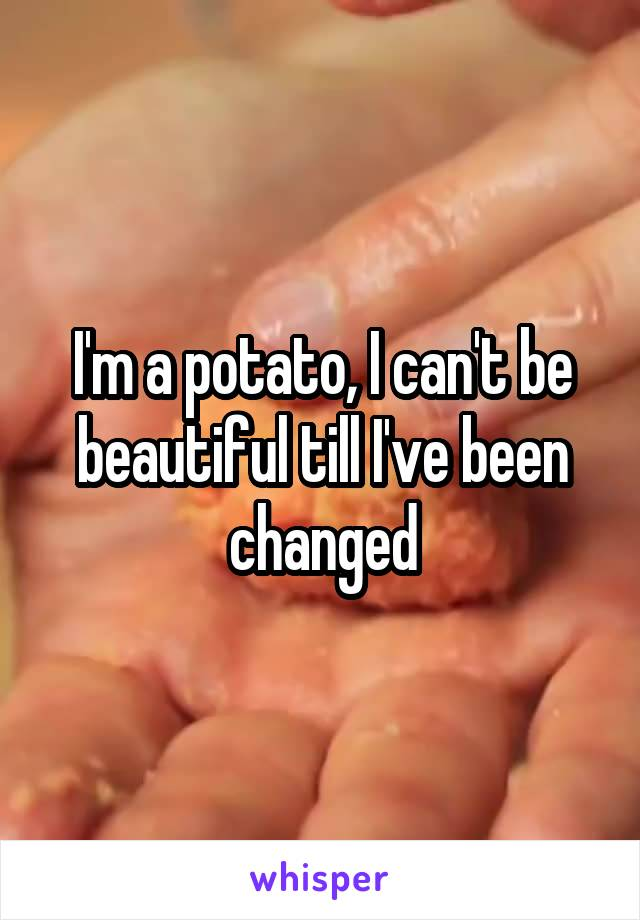 I'm a potato, I can't be beautiful till I've been changed