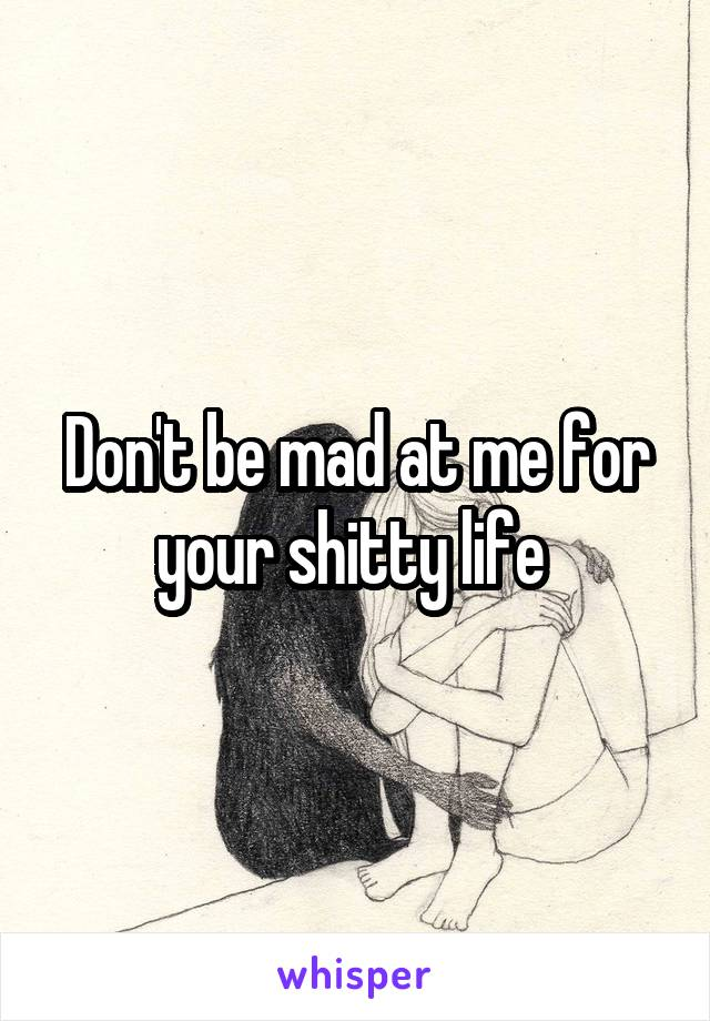Don't be mad at me for your shitty life