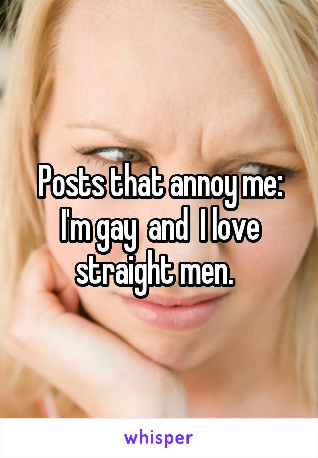 Posts that annoy me: I'm gay  and  I love straight men.