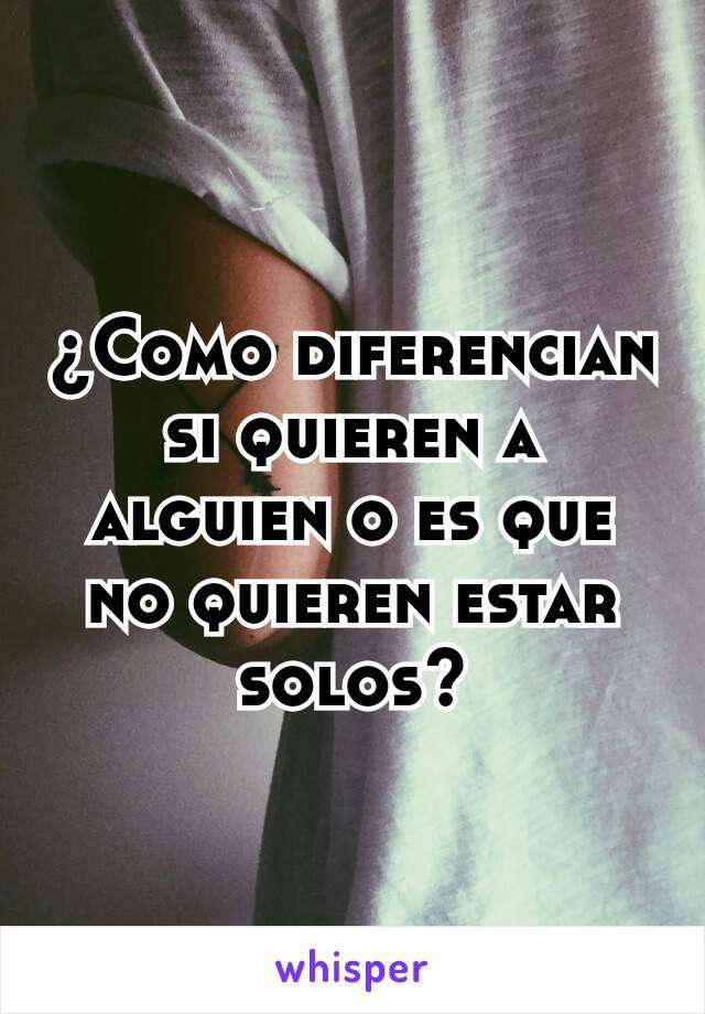 ¿Como diferencian si quieren a alguien o es que no quieren estar solos?