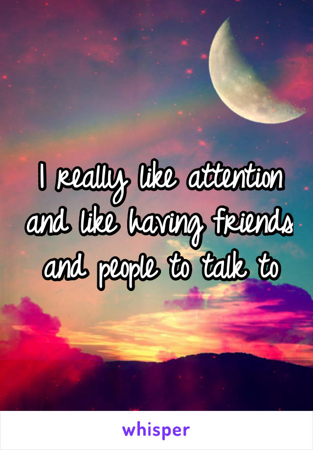 I really like attention and like having friends and people to talk to