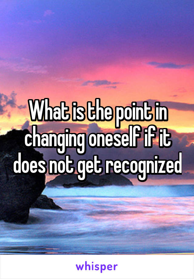 What is the point in changing oneself if it does not get recognized