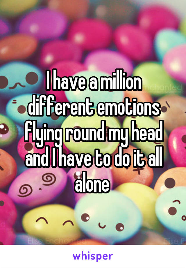 I have a million different emotions flying round my head and I have to do it all alone