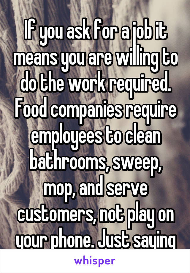 If you ask for a job it means you are willing to do the work required. Food companies require employees to clean bathrooms, sweep, mop, and serve customers, not play on your phone. Just saying