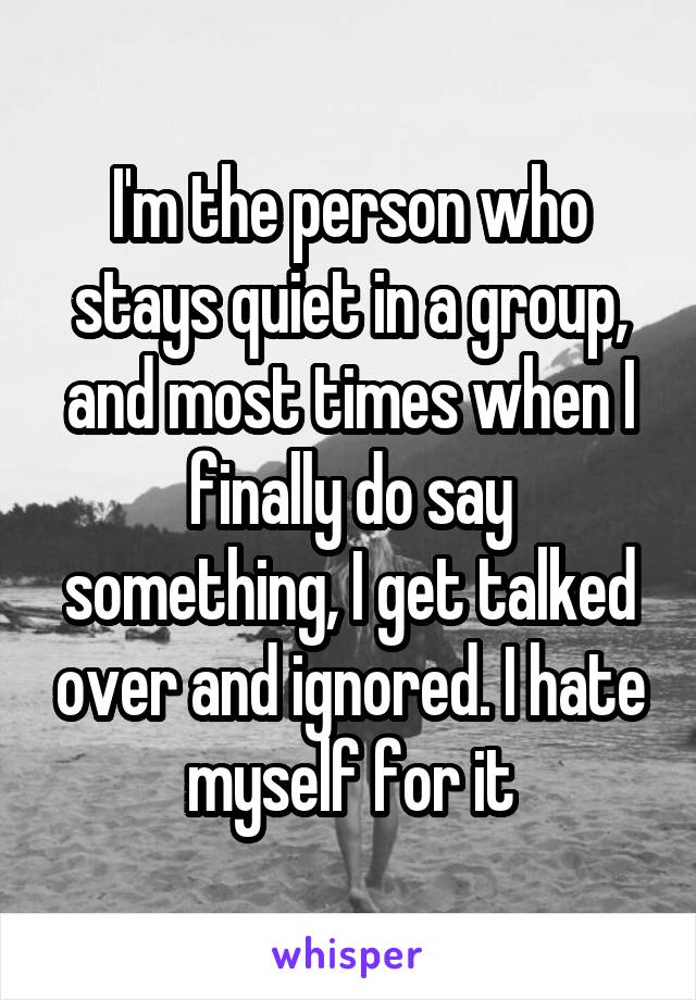 I'm the person who stays quiet in a group, and most times when I finally do say something, I get talked over and ignored. I hate myself for it