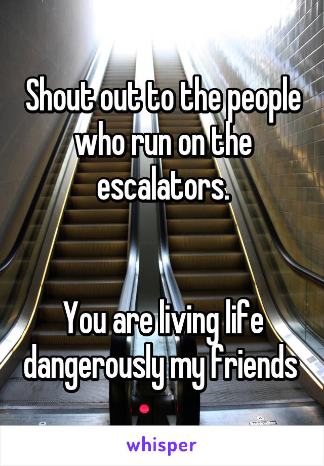Shout out to the people who run on the escalators.   You are living life dangerously my friends