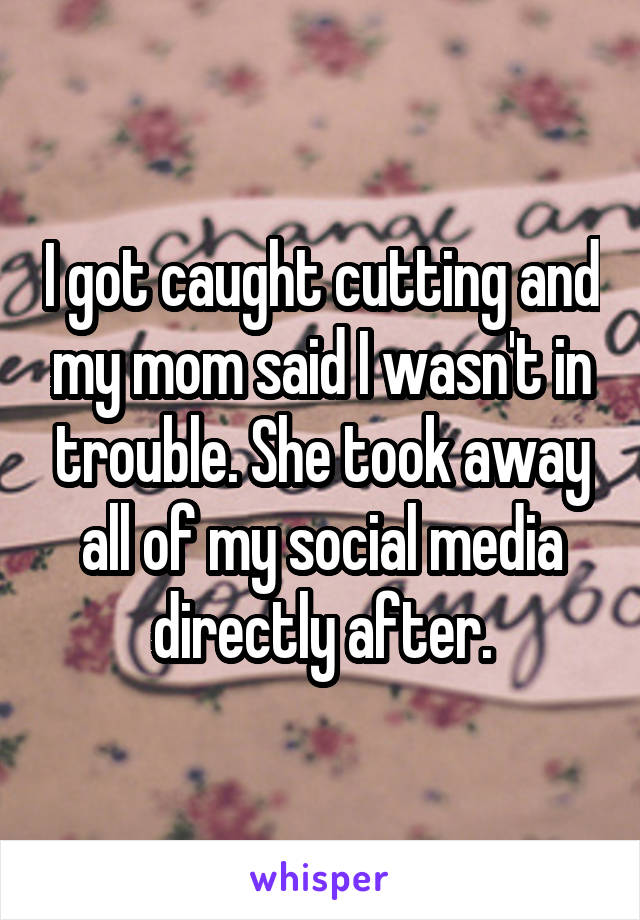 I got caught cutting and my mom said I wasn't in trouble. She took away all of my social media directly after.