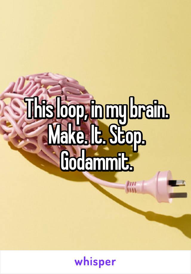 This loop, in my brain. Make. It. Stop. Godammit.