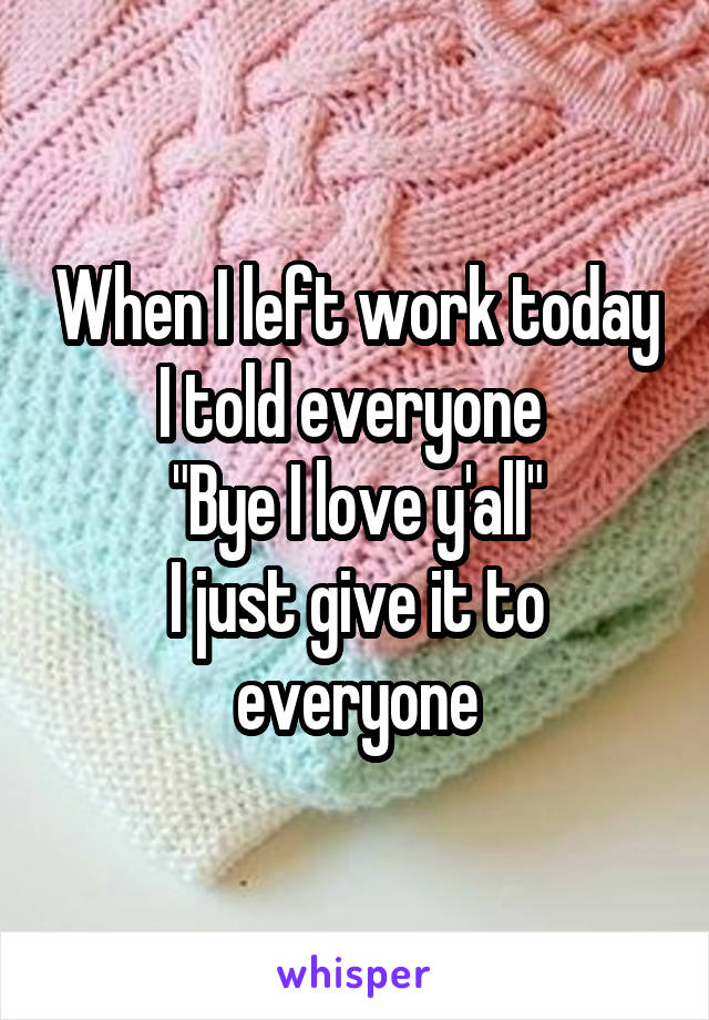 """When I left work today I told everyone  """"Bye I love y'all"""" I just give it to everyone"""